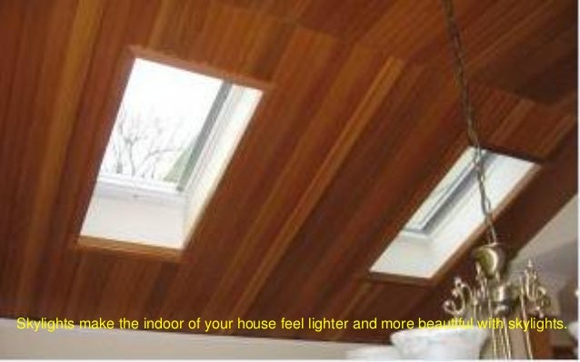 Skylights make the indoor of your house feel lighter and more beautiful with skylights.