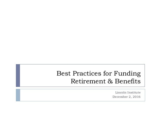Best Practices for Funding Retirement & Benefits Lincoln Institute December 2, 2016