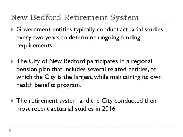 New Bedford Retirement System  Government entities typically conduct actuarial studies every two years to determine ongoi...
