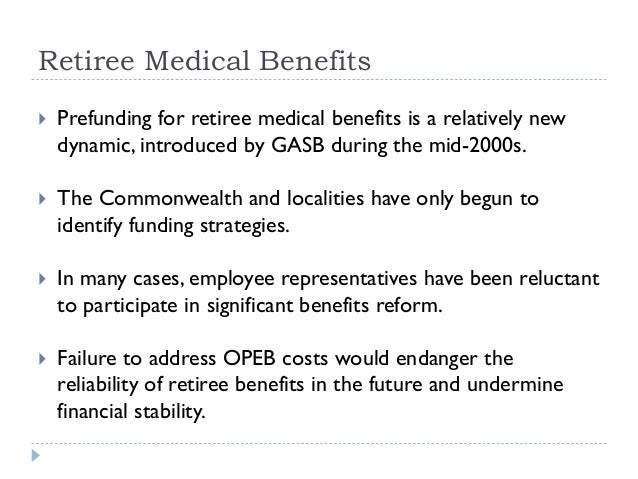 Retiree Medical Benefits  Prefunding for retiree medical benefits is a relatively new dynamic, introduced by GASB during ...