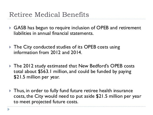 Retiree Medical Benefits  GASB has begun to require inclusion of OPEB and retirement liabilities in annual financial stat...