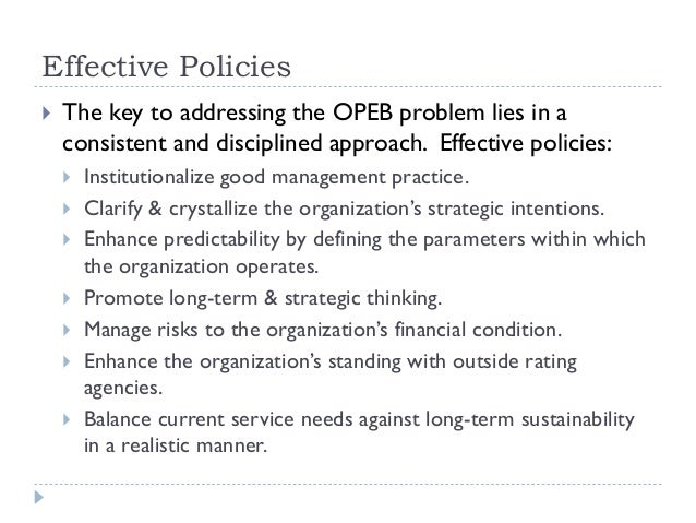 Effective Policies  The key to addressing the OPEB problem lies in a consistent and disciplined approach. Effective polic...