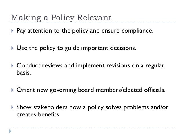 Making a Policy Relevant  Pay attention to the policy and ensure compliance.  Use the policy to guide important decision...