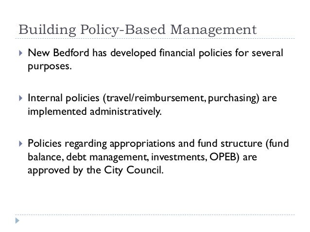 Building Policy-Based Management  New Bedford has developed financial policies for several purposes.  Internal policies ...