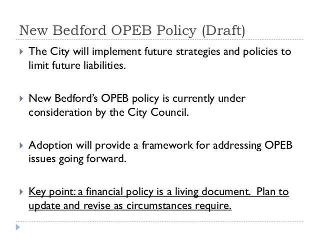 New Bedford OPEB Policy (Draft)  The City will implement future strategies and policies to limit future liabilities.  Ne...