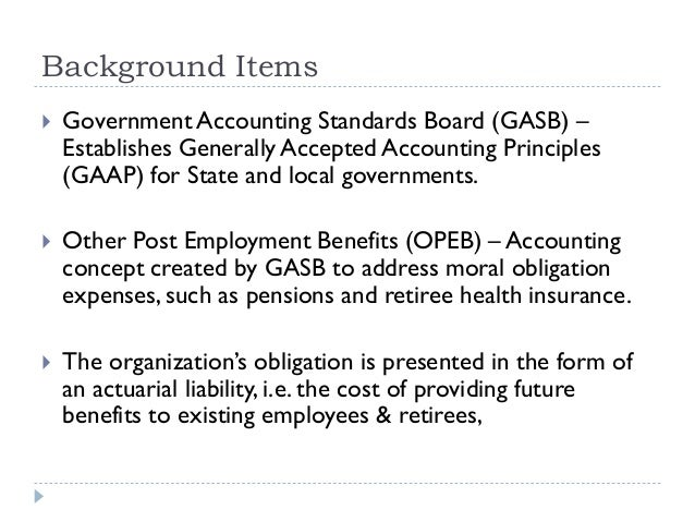 Background Items  Government Accounting Standards Board (GASB) – Establishes Generally Accepted Accounting Principles (GA...