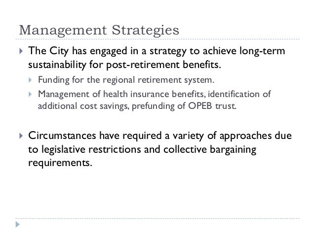 Management Strategies  The City has engaged in a strategy to achieve long-term sustainability for post-retirement benefit...