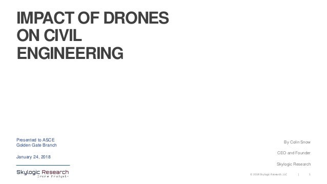 1|© 2018 Skylogic Research, LLC IMPACT OF DRONES ON CIVIL ENGINEERING Presented to ASCE Golden Gate Branch January 24, 201...