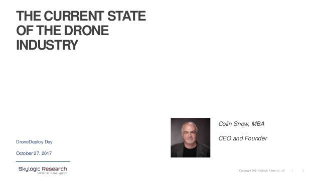 1Copyright 2017 Skylogic Research, LLC | THE CURRENT STATE OF THE DRONE INDUSTRY DroneDeploy Day October 27, 2017 Colin Sn...