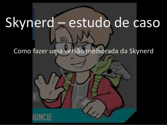 Skynerd – estudo de caso Como fazer uma versão melhorada da Skynerd