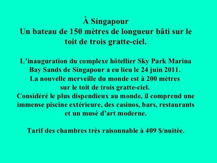 À SingapourUn bateau de 150 mètres de longueur bâti sur le           toit de trois gratte-ciel. L'inauguration du complexe...