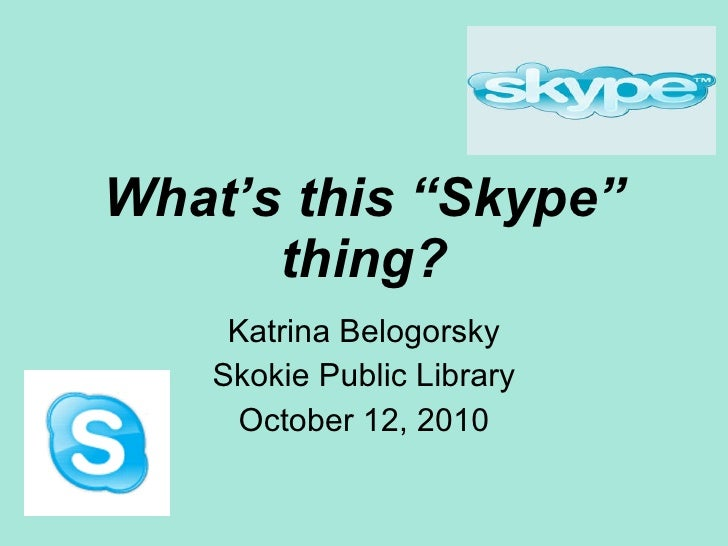 """What's this """"Skype"""" thing? Katrina Belogorsky Skokie Public Library October 12, 2010"""
