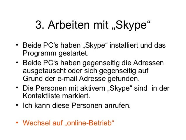 """3. Arbeiten mit """"Skype"""" • Beide PC's haben """"Skype"""" installiert und das Programm gestartet. • Beide PC's haben gegenseitig ..."""