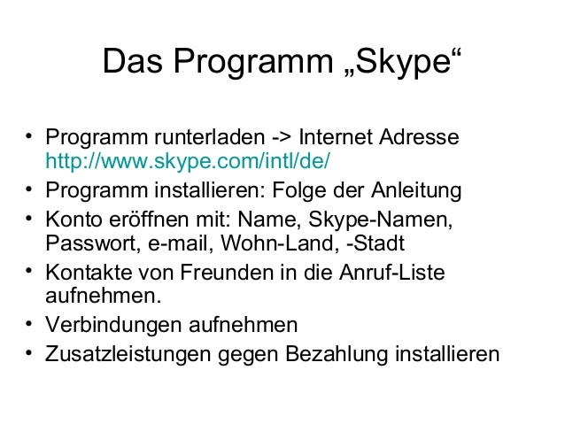 "Das Programm ""Skype"" • Programm runterladen -> Internet Adresse http://www.skype.com/intl/de/ • Programm installieren: Fol..."