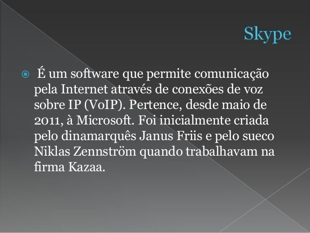  É um software que permite comunicação pela Internet através de conexões de voz sobre IP (VoIP). Pertence, desde maio de ...