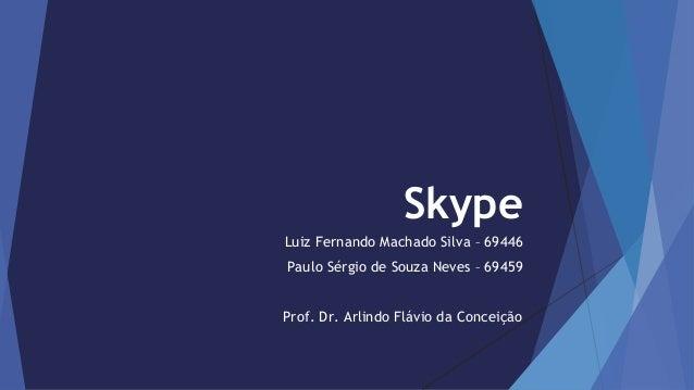 Skype  Luiz Fernando Machado Silva – 69446  Paulo Sérgio de Souza Neves – 69459  Prof. Dr. Arlindo Flávio da Conceição