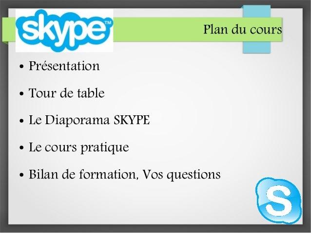 Plan du cours ● Présentation ● Tour de table ● Le Diaporama SKYPE ● Le cours pratique ● Bilan de formation, Vos questions