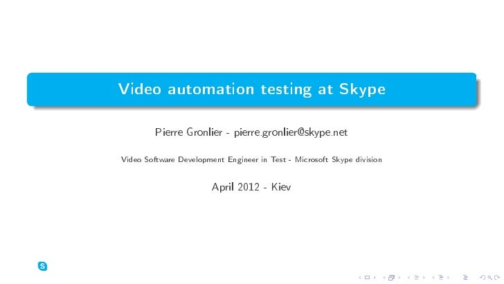 Video automation testing at Skype         Pierre Gronlier - pierre.gronlier@skype.netVideo Software Development Engineer i...