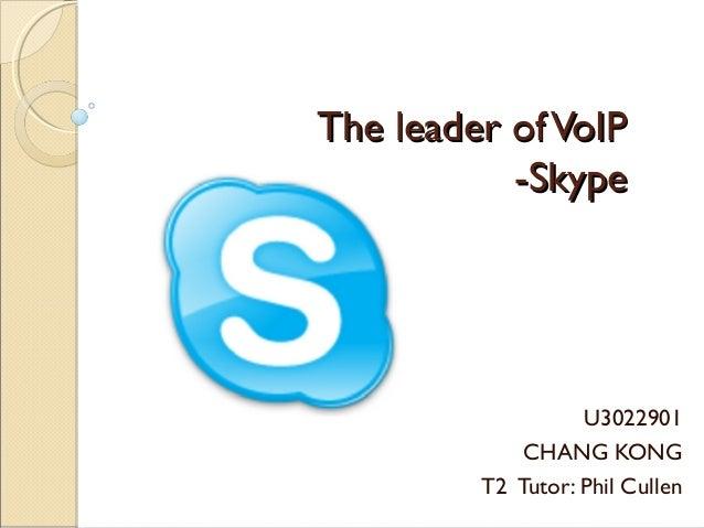 The leader ofVoIPThe leader ofVoIP -Skype-Skype U3022901 CHANG KONG T2 Tutor: Phil Cullen