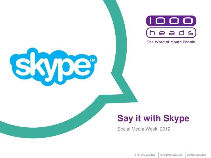 Say it with SkypeSocial Media Week, 2012       t: +44 203 206 2000   www.1000heads.com   ©1000heads 2012