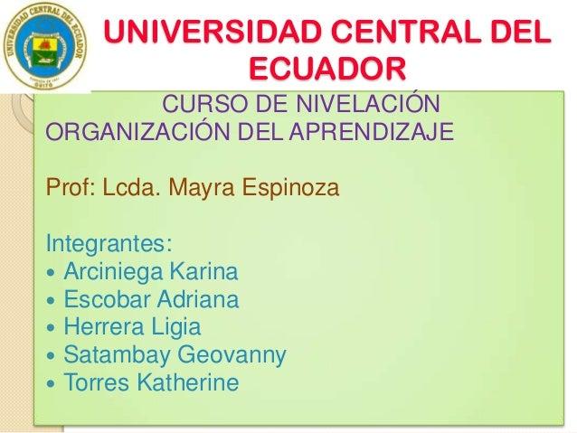 UNIVERSIDAD CENTRAL DEL ECUADOR CURSO DE NIVELACIÓN ORGANIZACIÓN DEL APRENDIZAJE Prof: Lcda. Mayra Espinoza Integrantes: ...