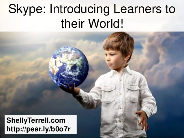 Skype: Introducing Learners to         their World!ShellyTerrell.comhttp://pear.ly/b0o7r