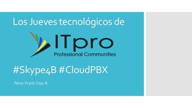LosJueves tecnológicos de Peter Frank Diaz R. #Skype4B #CloudPBX