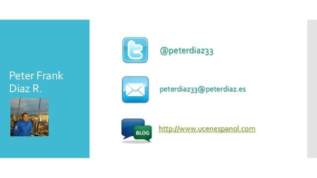 Peter Frank Diaz R. @peterdiaz33 peterdiaz33@peterdiaz.es http://www.ucenespanol.com