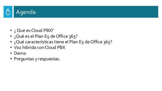Agenda • ¿ Que es Cloud PBX? • ¿Qué es el Plan E5 de Office 365? • ¿Qué características tiene el Plan E5 de Office 365? • ...