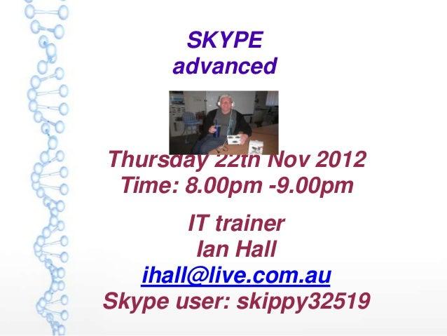 SKYPE      advancedThursday 22th Nov 2012 Time: 8.00pm -9.00pm        IT trainer         Ian Hall   ihall@live.com.auSkype...
