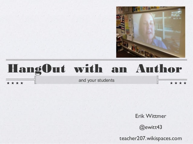 HangOut with an Authorand your studentsErik Wittmer@ewitt43teacher207.wikispaces.com
