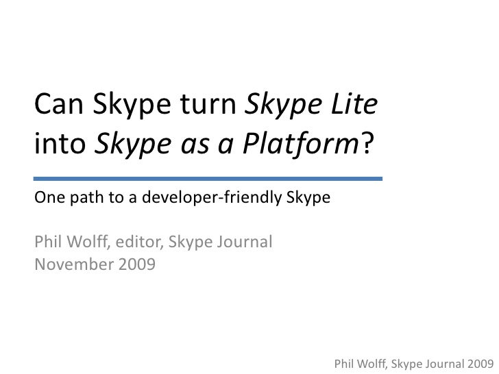 Can Skype turn Skype Lite into Skype as a Platform? One path to a developer-friendly Skype  Phil Wolff, editor, Skype Jour...
