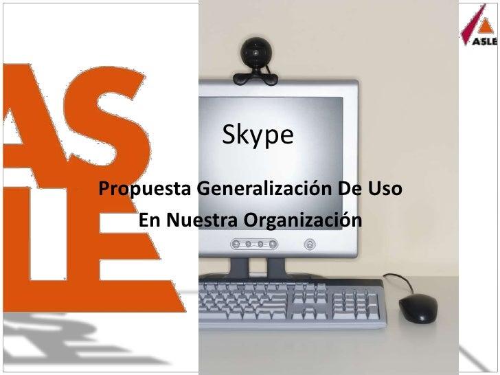 Skype<br />Propuesta Generalización De Uso<br />En Nuestra Organización<br />