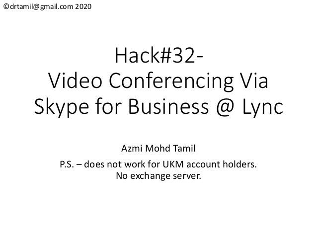 ©drtamil@gmail.com 2020 Hack#32- Video Conferencing Via Skype for Business @ Lync Azmi Mohd Tamil P.S. – does not work for...