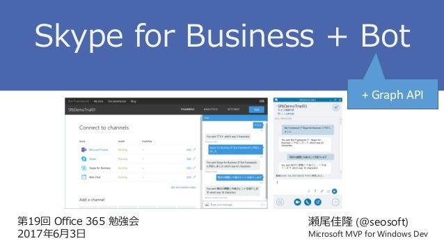第19回 Office 365 勉強会 2017年6月3日 瀬尾佳隆 (@seosoft) Microsoft MVP for Windows Dev Skype for Business + Bot + Graph API
