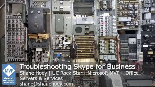 Troubleshooting Skype for Business Shane Hoey | UC Rock Star | Microsoft MVP – Office Servers & Services shane@shanehoey.c...