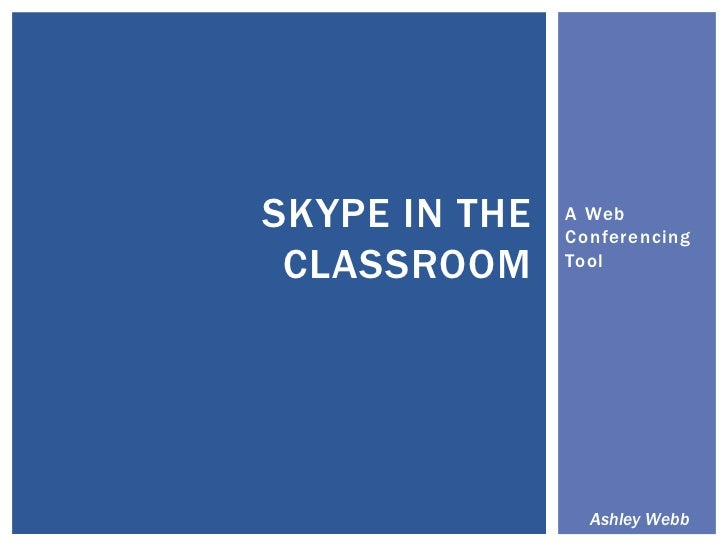 A Web Conferencing Tool<br />Skype in the Classroom<br />Ashley Webb<br />
