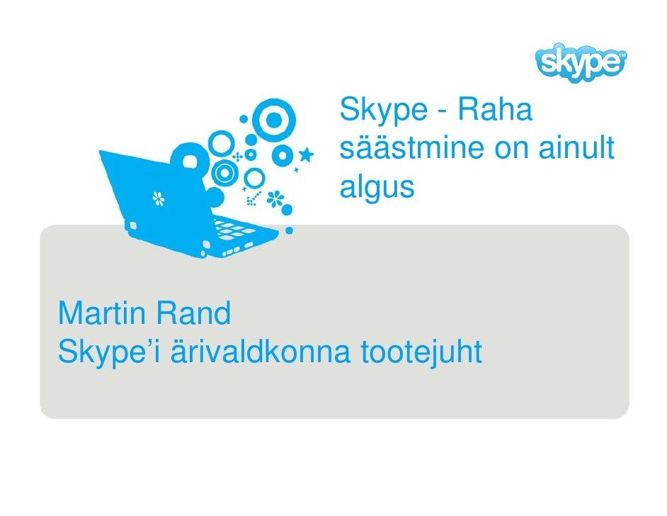 Skype - Raha                    säästmine on ainult                    algus   Martin Rand Skype'i ärivaldkonna tootejuht