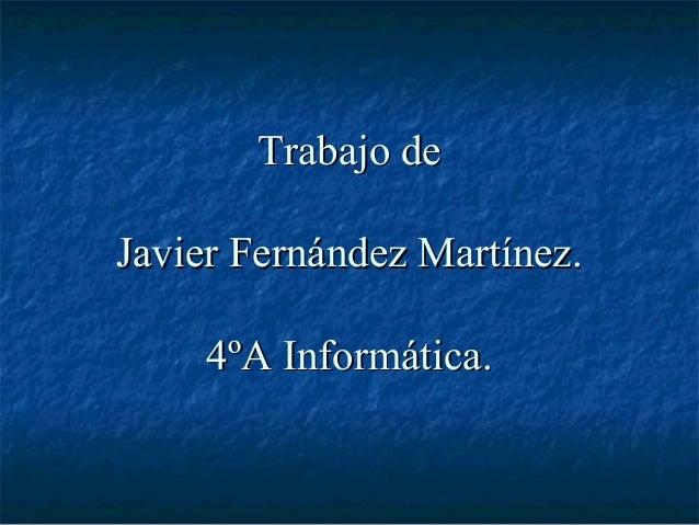 Trabajo deJavier Fernández Martínez.     4ºA Informática.