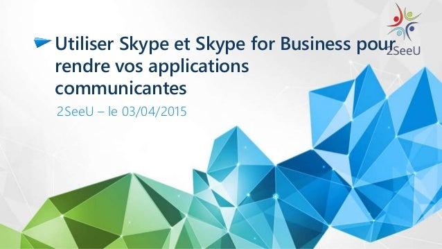 Utiliser Skype et Skype for Business pour rendre vos applications communicantes 2SeeU – le 03/04/2015