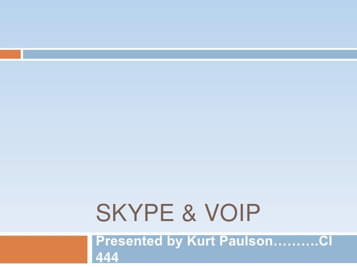 Skype & VOIP<br />Presented by Kurt Paulson……….CI 444<br />