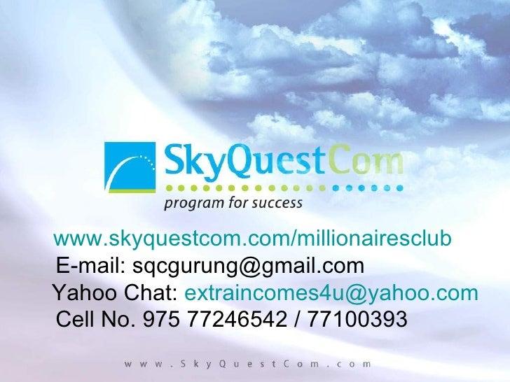 www.skyquestcom.com/millionairesclub E-mail: sqcgurung@gmail.com Yahoo Chat:  [email_address] Cell No. 975 77246542 / 7710...
