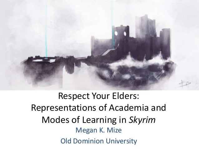 Respect Your Elders:Representations of Academia and  Modes of Learning in Skyrim           Megan K. Mize      Old Dominion...