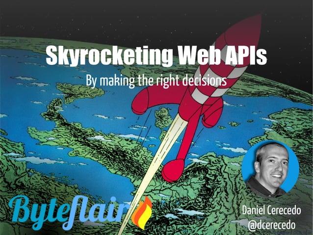 Skyrocketing Web APIs By making the right decisions Daniel Cerecedo @dcerecedo