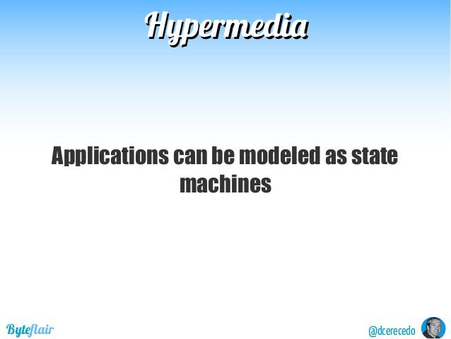 HypermediaHypermedia @dcerecedoByteflair Applications can be modeled as state machines