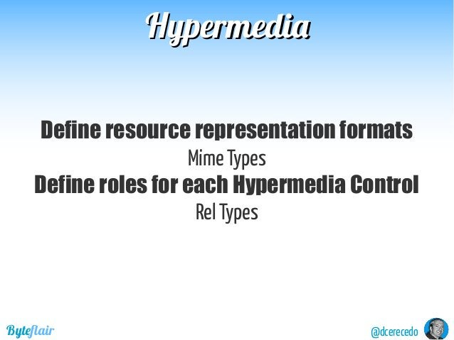 @dcerecedoByteflair HypermediaHypermedia Define resource representation formats Mime Types Define roles for each Hypermedi...