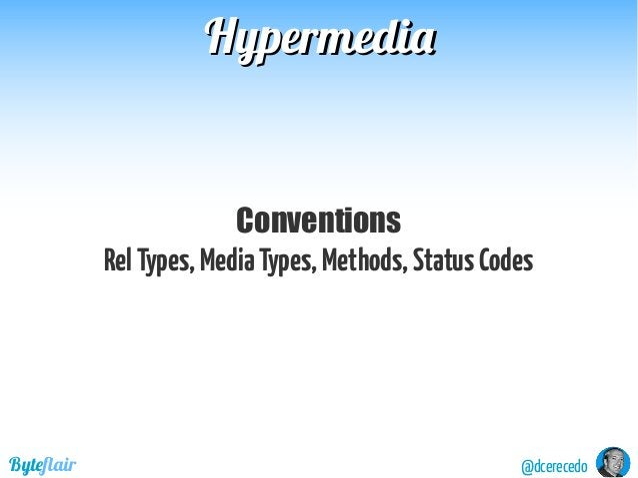 @dcerecedoByteflair HypermediaHypermedia Conventions RelTypes,MediaTypes,Methods,StatusCodes