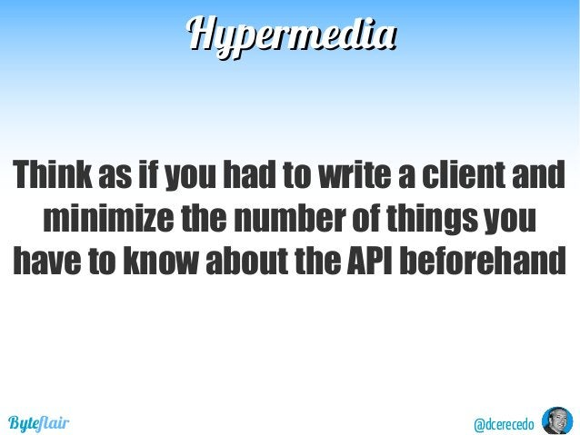 @dcerecedoByteflair HypermediaHypermedia Think as if you had to write a client and minimize the number of things you have ...