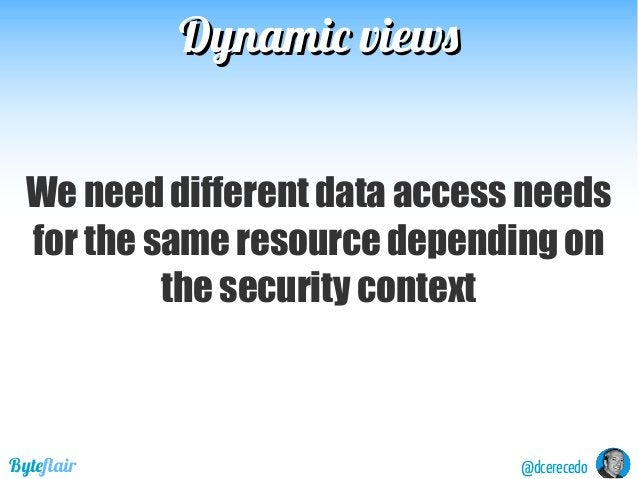 Dynamic viewsDynamic views @dcerecedoByteflair We need different data access needs for the same resource depending on the ...