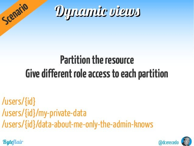 Dynamic viewsDynamic views @dcerecedoByteflair Partitiontheresource Givedifferentroleaccesstoeachpartition Scenario /users...